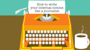 Write your internal comms like a journalist